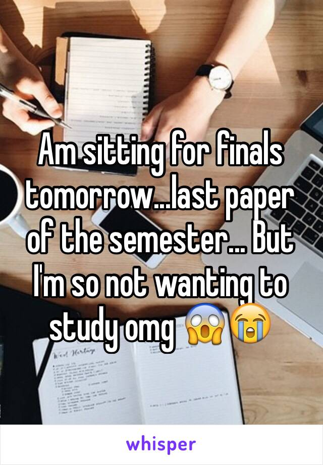 Am sitting for finals tomorrow...last paper of the semester... But I'm so not wanting to study omg 😱😭