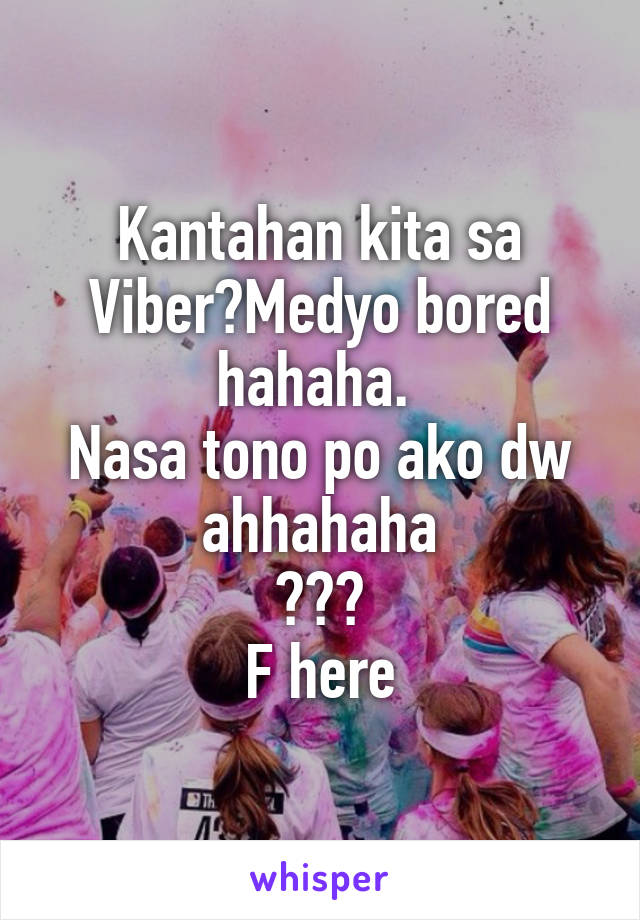 Kantahan kita sa Viber?Medyo bored hahaha.  Nasa tono po ako dw ahhahaha 😂😂😂 F here