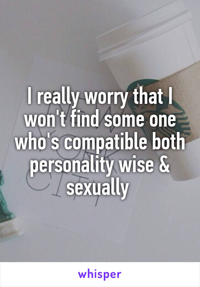 I really worry that I won't find some one who's compatible both personality wise & sexually
