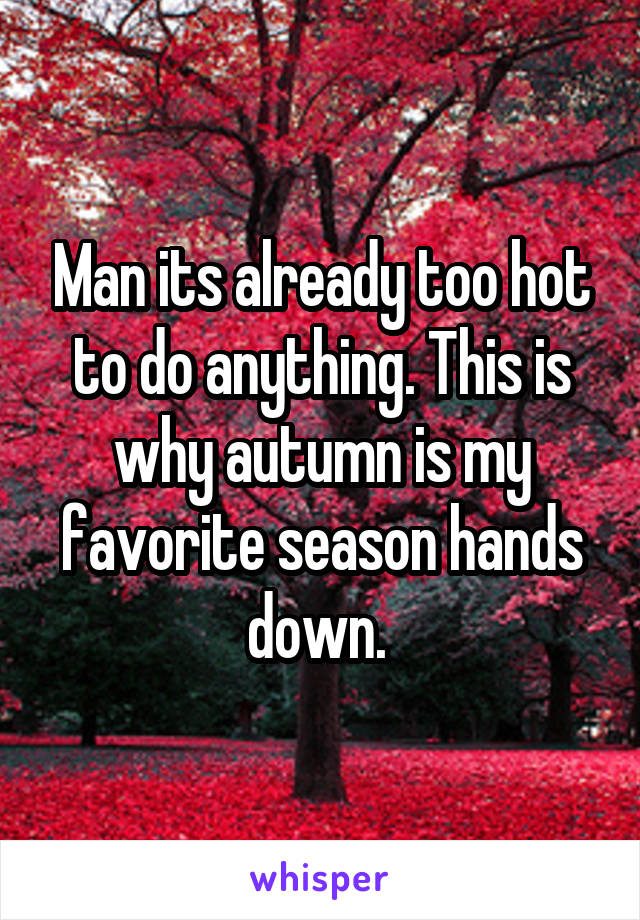 Man its already too hot to do anything. This is why autumn is my favorite season hands down.