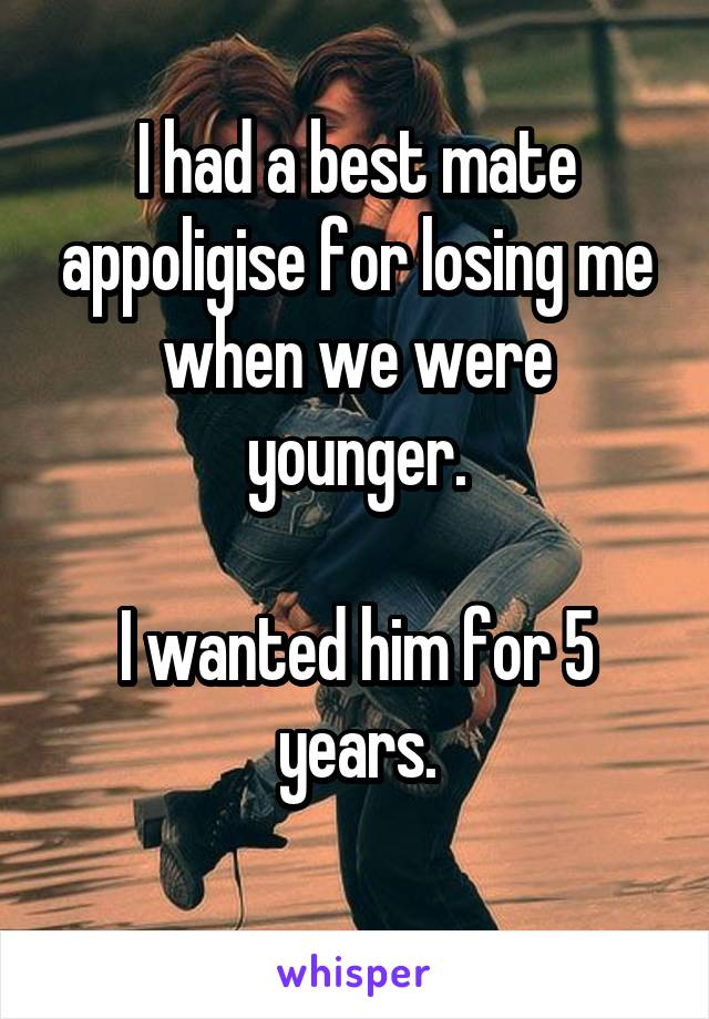 I had a best mate appoligise for losing me when we were younger.  I wanted him for 5 years.