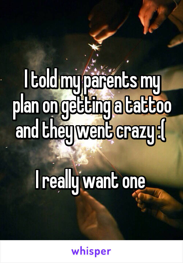 I told my parents my plan on getting a tattoo and they went crazy :(   I really want one