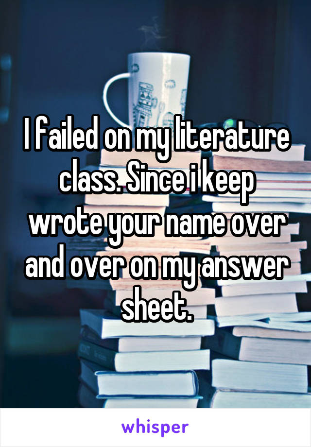 I failed on my literature class. Since i keep wrote your name over and over on my answer sheet.