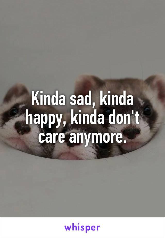 Kinda sad, kinda happy, kinda don't care anymore.