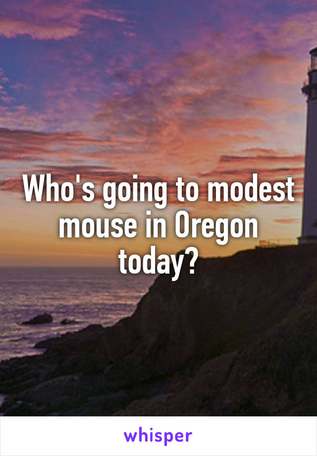 Who's going to modest mouse in Oregon today?