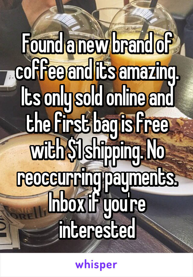 Found a new brand of coffee and its amazing. Its only sold online and the first bag is free with $1 shipping. No reoccurring payments. Inbox if you're interested