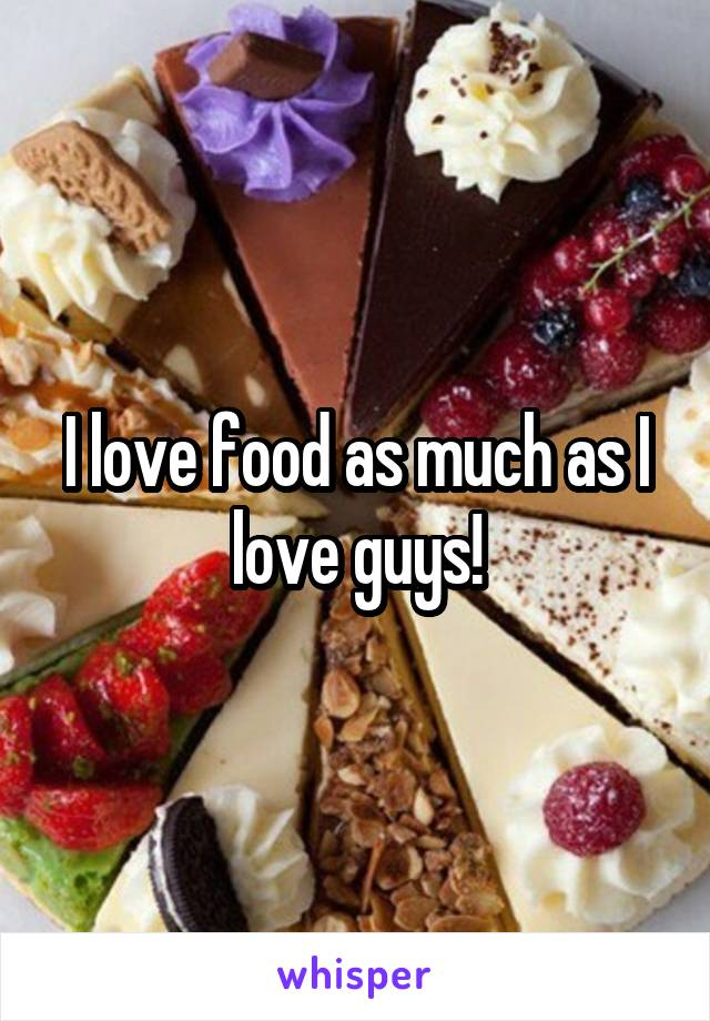 I love food as much as I love guys!
