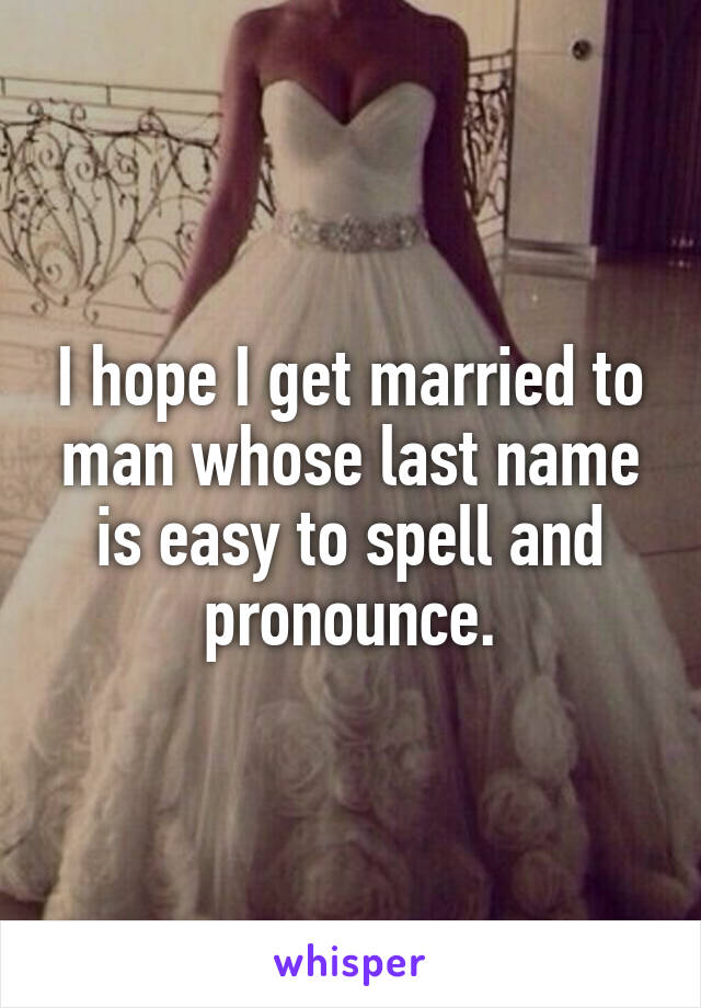 I hope I get married to man whose last name is easy to spell and pronounce.