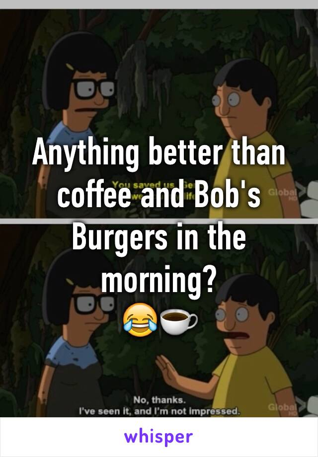 Anything better than coffee and Bob's Burgers in the morning?  😂☕️