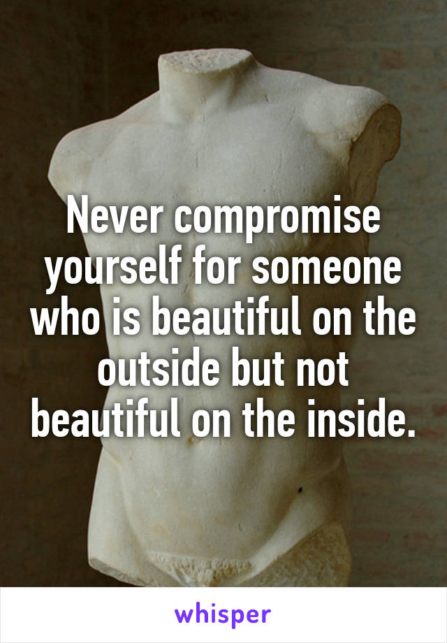 Never compromise yourself for someone who is beautiful on the outside but not beautiful on the inside.