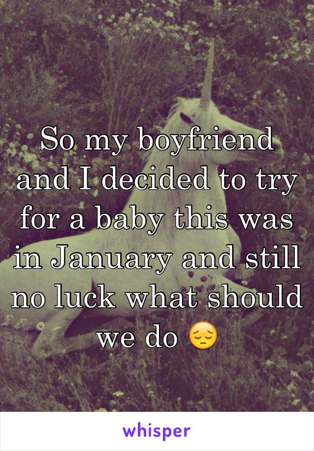So my boyfriend and I decided to try for a baby this was in January and still no luck what should we do 😔