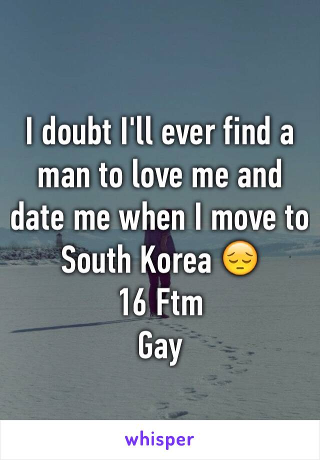 I doubt I'll ever find a man to love me and date me when I move to South Korea 😔  16 Ftm Gay