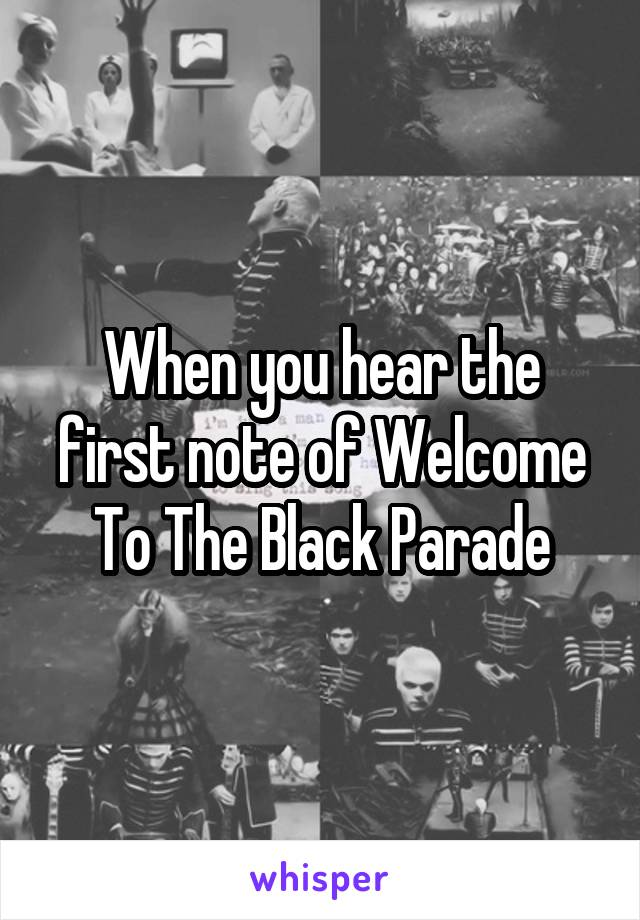 When you hear the first note of Welcome To The Black Parade