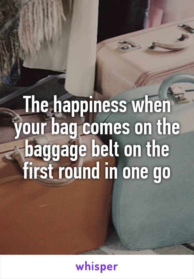 The happiness when your bag comes on the baggage belt on the first round in one go