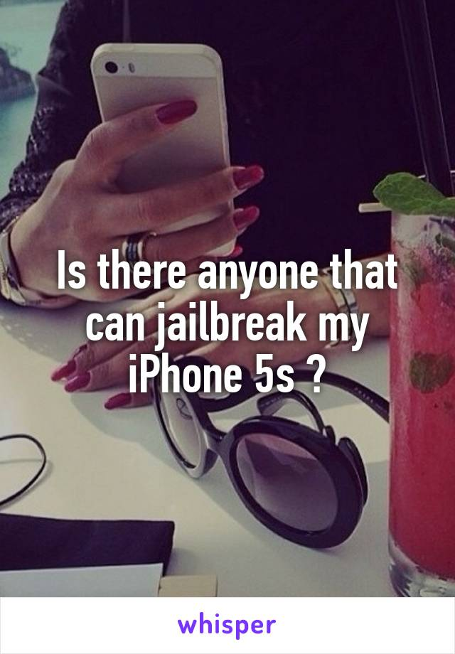 Is there anyone that can jailbreak my iPhone 5s ?