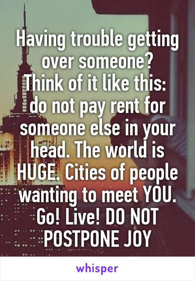 Having trouble getting over someone? Think of it like this:  do not pay rent for someone else in your head. The world is HUGE. Cities of people wanting to meet YOU. Go! Live! DO NOT POSTPONE JOY
