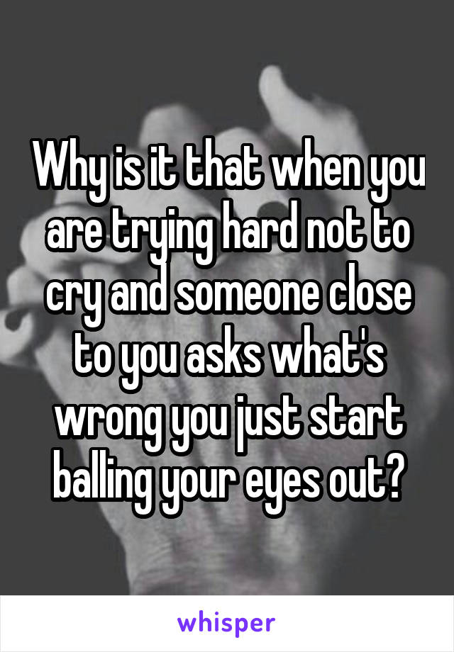 Why is it that when you are trying hard not to cry and someone close to you asks what's wrong you just start balling your eyes out?