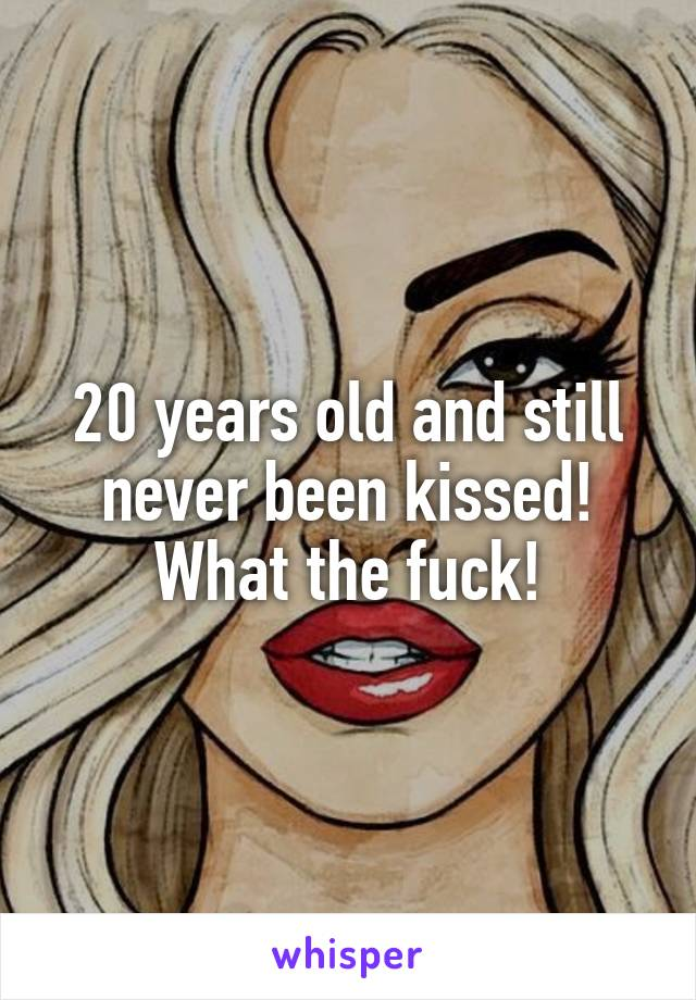 20 years old and still never been kissed! What the fuck!