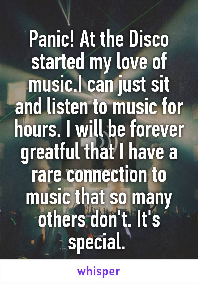 Panic! At the Disco started my love of music.I can just sit and listen to music for hours. I will be forever greatful that I have a rare connection to music that so many others don't. It's special.