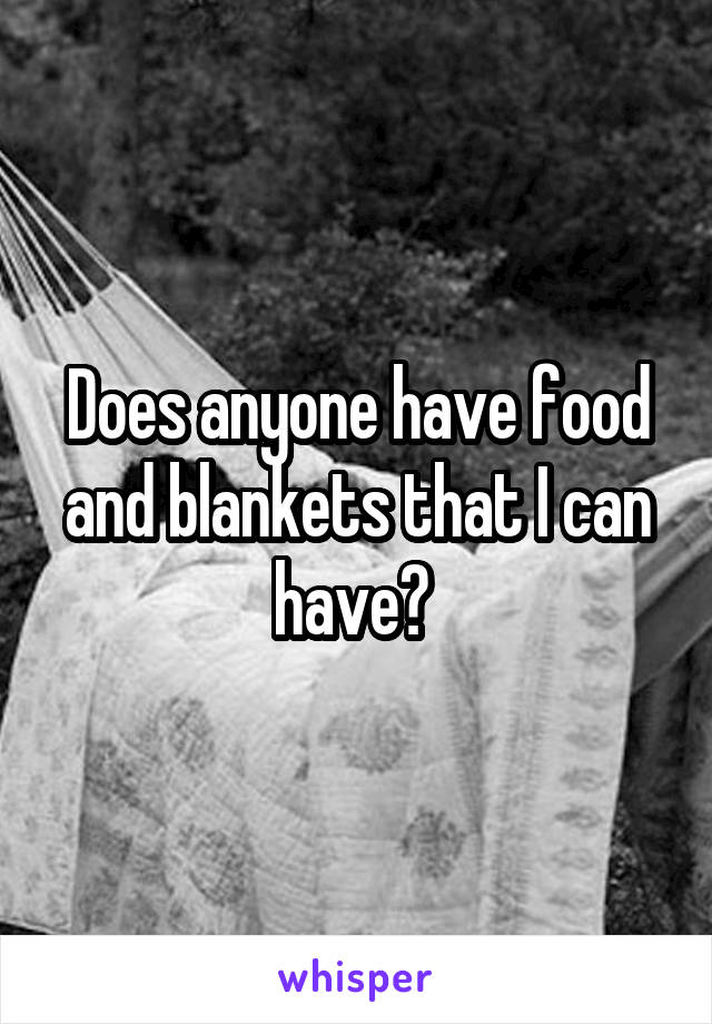 Does anyone have food and blankets that I can have?