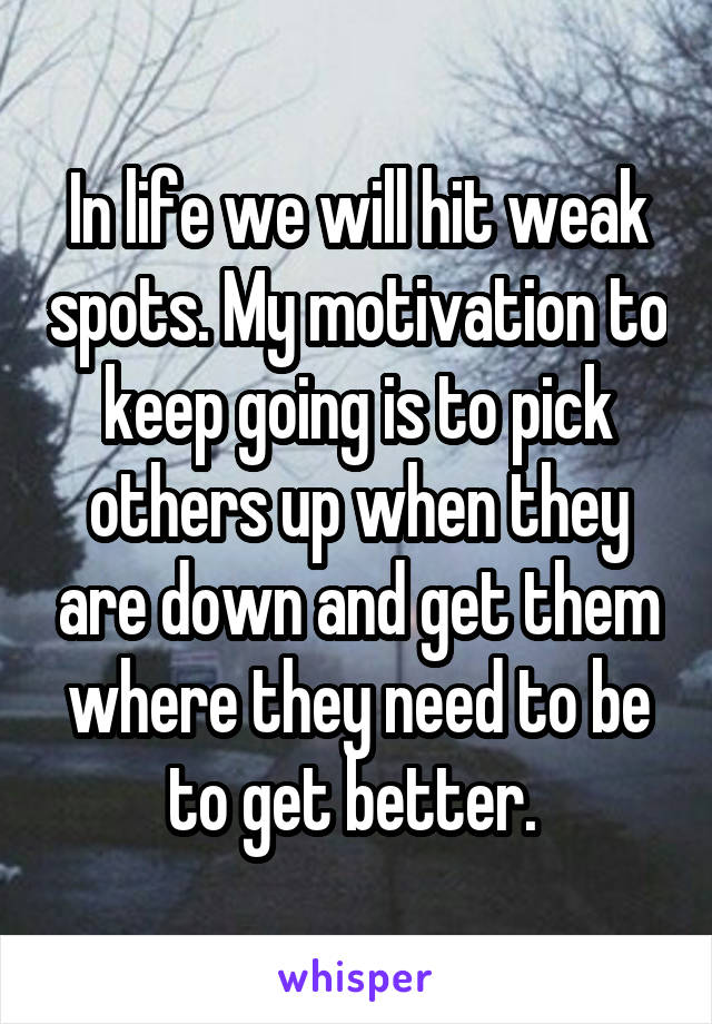 In life we will hit weak spots. My motivation to keep going is to pick others up when they are down and get them where they need to be to get better.