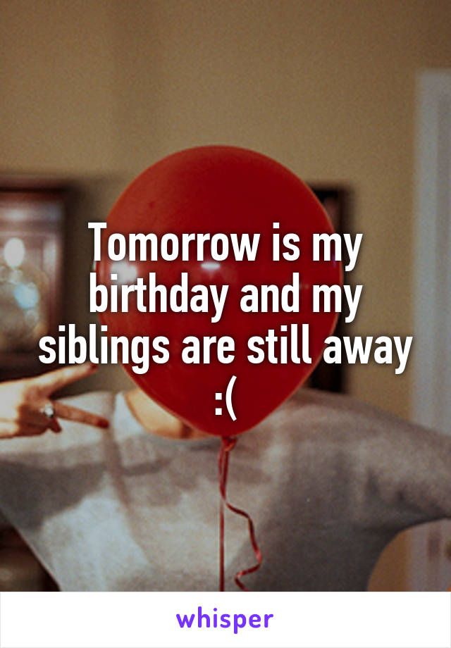 Tomorrow is my birthday and my siblings are still away :(