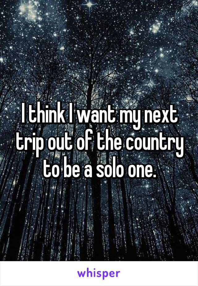 I think I want my next trip out of the country to be a solo one.