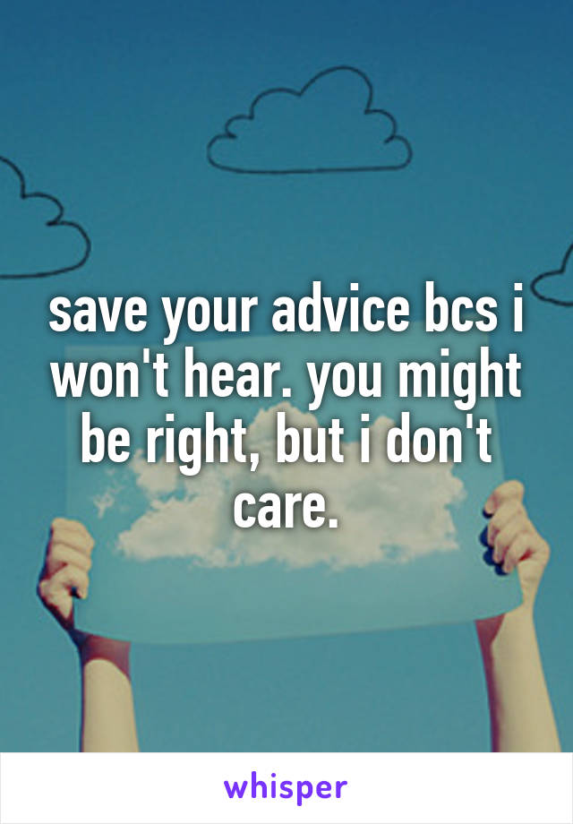 save your advice bcs i won't hear. you might be right, but i don't care.