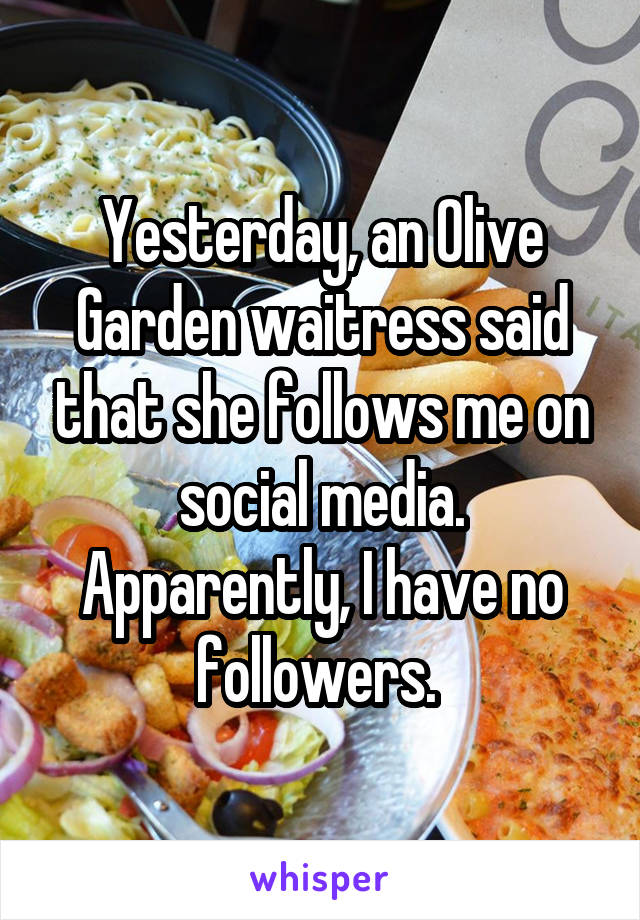Yesterday, an Olive Garden waitress said that she follows me on social media. Apparently, I have no followers.