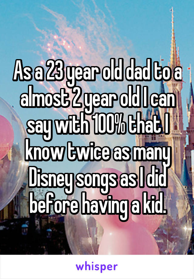 As a 23 year old dad to a almost 2 year old I can say with 100% that I know twice as many Disney songs as I did before having a kid.