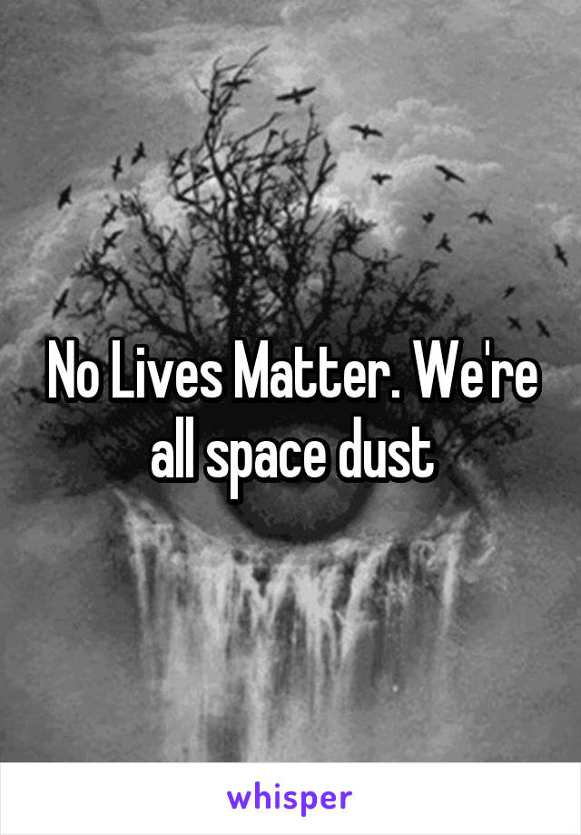 No Lives Matter. We're all space dust