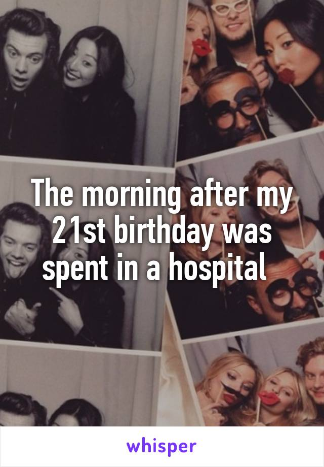 The morning after my 21st birthday was spent in a hospital