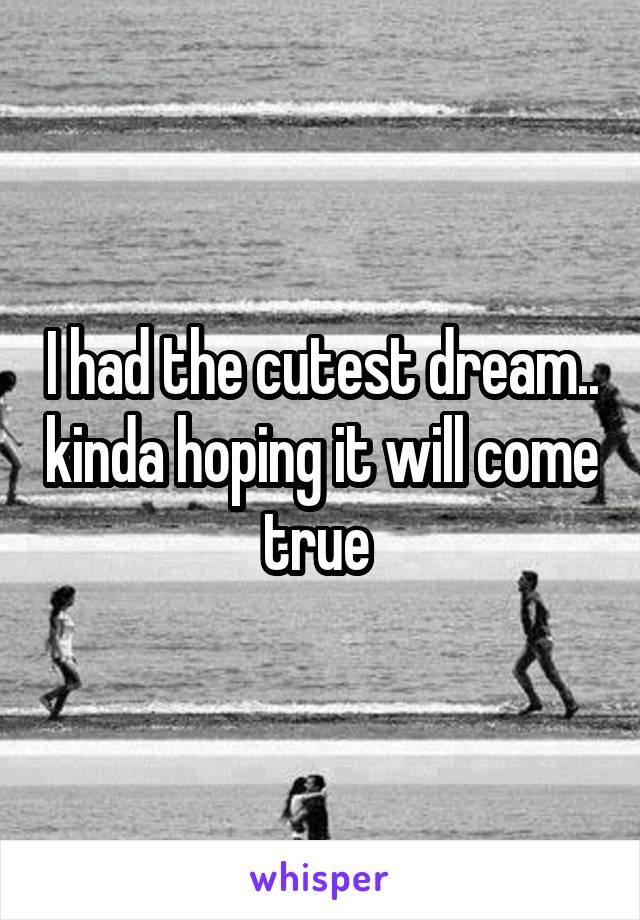 I had the cutest dream.. kinda hoping it will come true