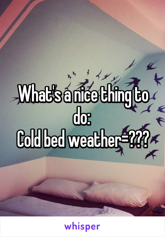 What's a nice thing to do:  Cold bed weather=???