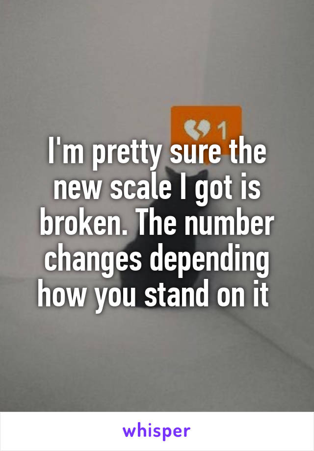 I'm pretty sure the new scale I got is broken. The number changes depending how you stand on it