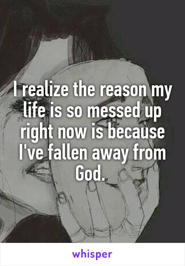 I realize the reason my life is so messed up right now is because I've fallen away from God.