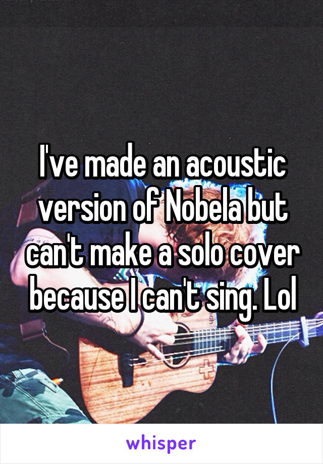 I've made an acoustic version of Nobela but can't make a solo cover because I can't sing. Lol