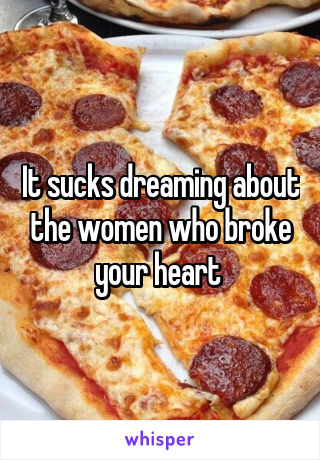 It sucks dreaming about the women who broke your heart