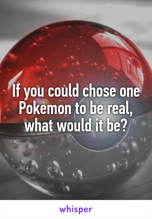 If you could chose one Pokemon to be real, what would it be?