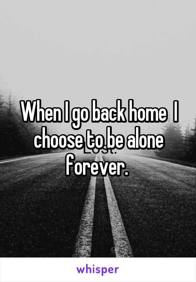 When I go back home  I choose to be alone forever.
