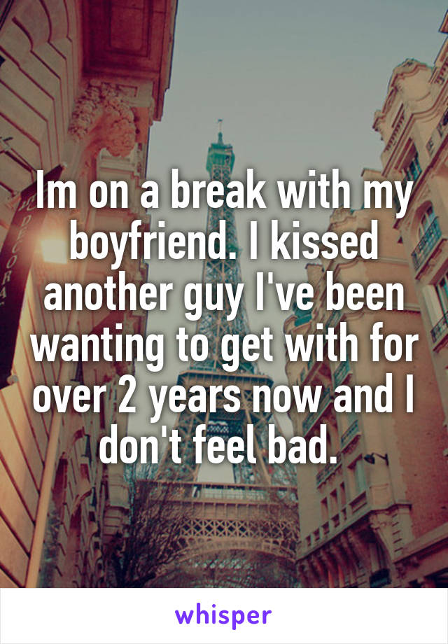 Im on a break with my boyfriend. I kissed another guy I've been wanting to get with for over 2 years now and I don't feel bad.