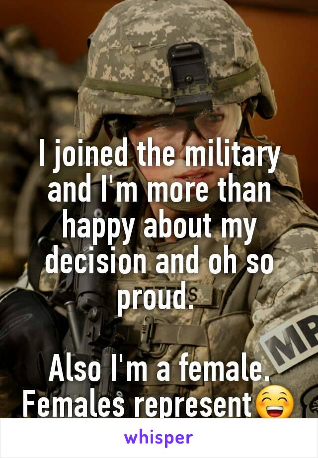 I joined the military and I'm more than happy about my decision and oh so proud.   Also I'm a female. Females represent😁