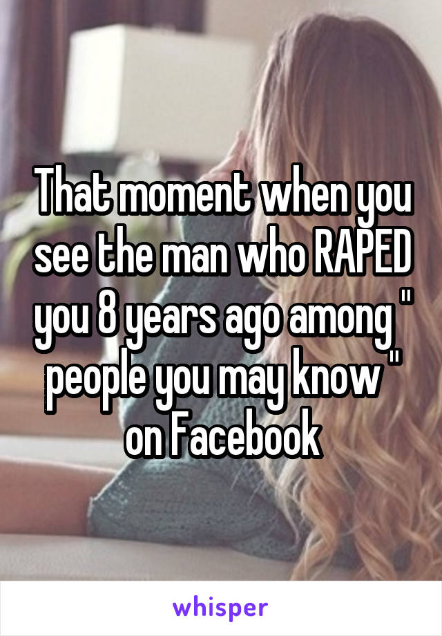 "That moment when you see the man who RAPED you 8 years ago among "" people you may know "" on Facebook"