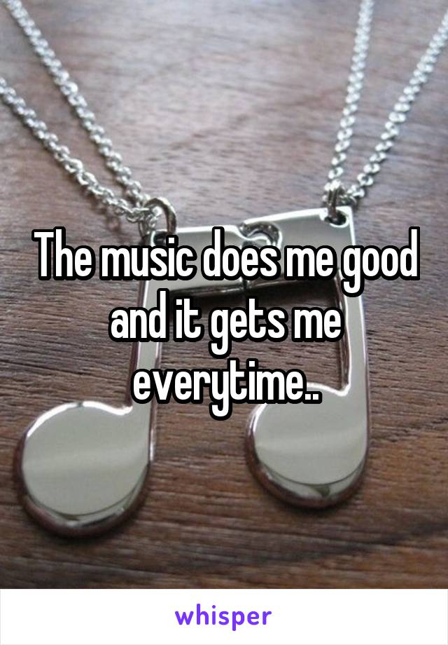 The music does me good and it gets me everytime..