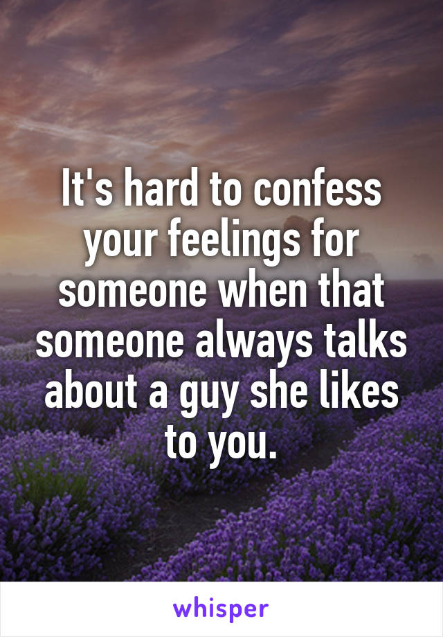 It's hard to confess your feelings for someone when that someone always talks about a guy she likes to you.