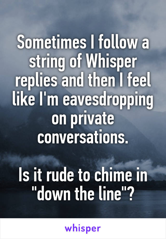 """Sometimes I follow a string of Whisper replies and then I feel like I'm eavesdropping on private conversations.  Is it rude to chime in """"down the line""""?"""