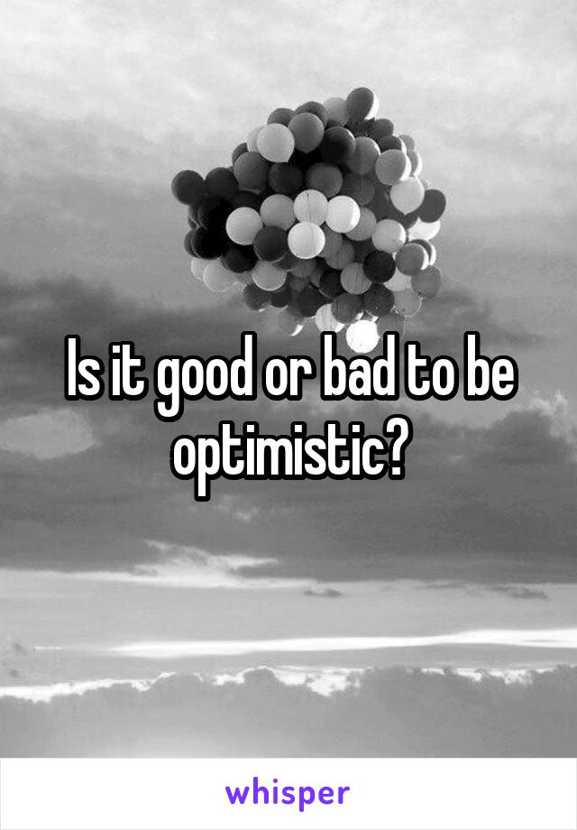 Is it good or bad to be optimistic?