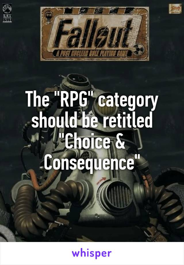 """The """"RPG"""" category should be retitled """"Choice & Consequence"""""""