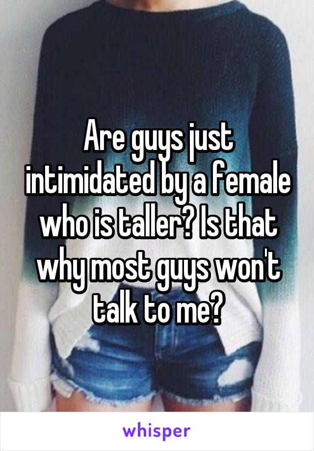 Are guys just intimidated by a female who is taller? Is that why most guys won't talk to me?