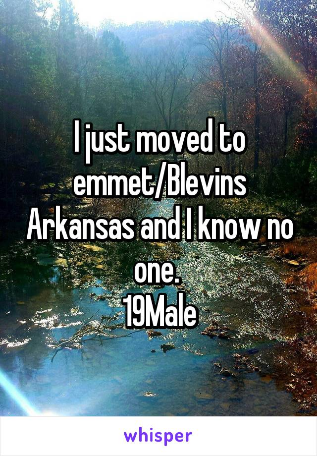 I just moved to emmet/Blevins Arkansas and I know no one.  19Male